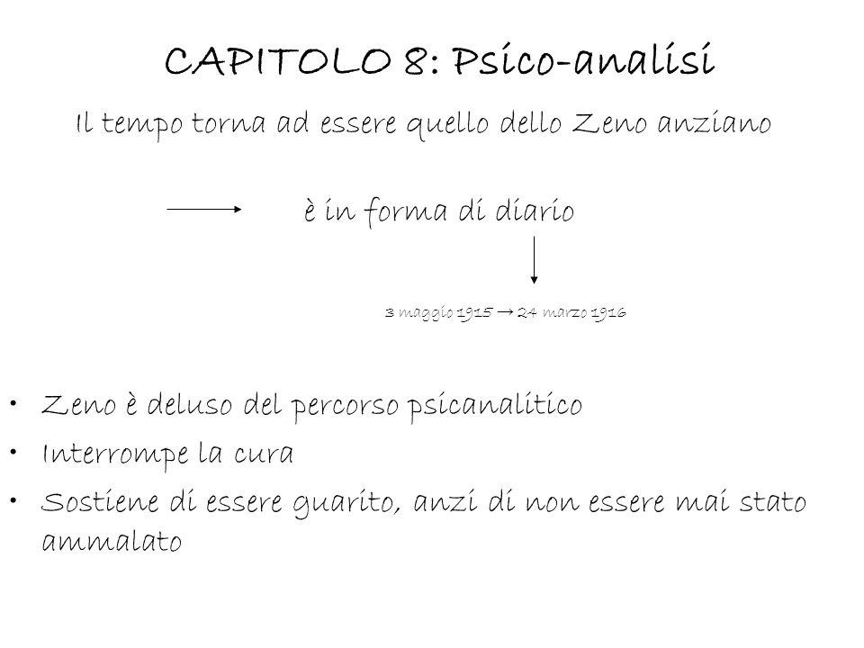 CAPITOLO 8: Psico-analisi Il tempo torna ad essere quello dello Zeno anziano è in forma di diario 3 maggio 1915 24 marzo 1916 Zeno è deluso del percorso psicanalitico Interrompe la cura Sostiene di essere guarito, anzi di non essere mai stato ammalato