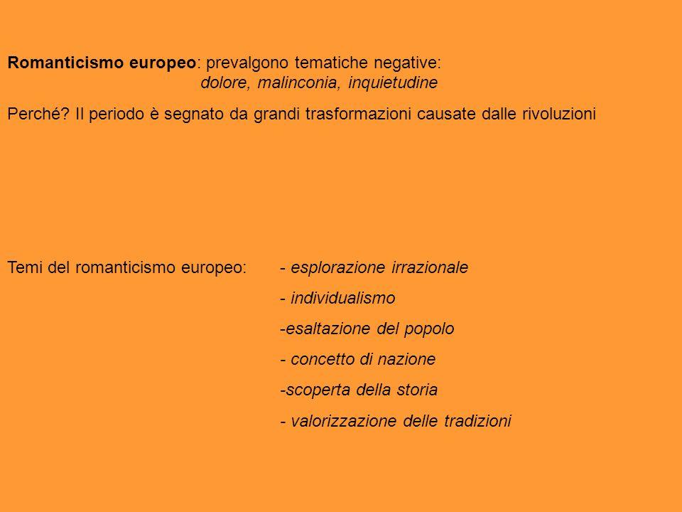 Romanticismo europeo: prevalgono tematiche negative: dolore, malinconia, inquietudine Perché?Il periodo è segnato da grandi trasformazioni causate dal