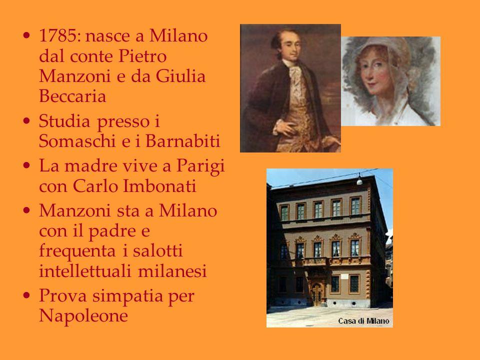 1785: nasce a Milano dal conte Pietro Manzoni e da Giulia Beccaria Studia presso i Somaschi e i Barnabiti La madre vive a Parigi con Carlo Imbonati Ma