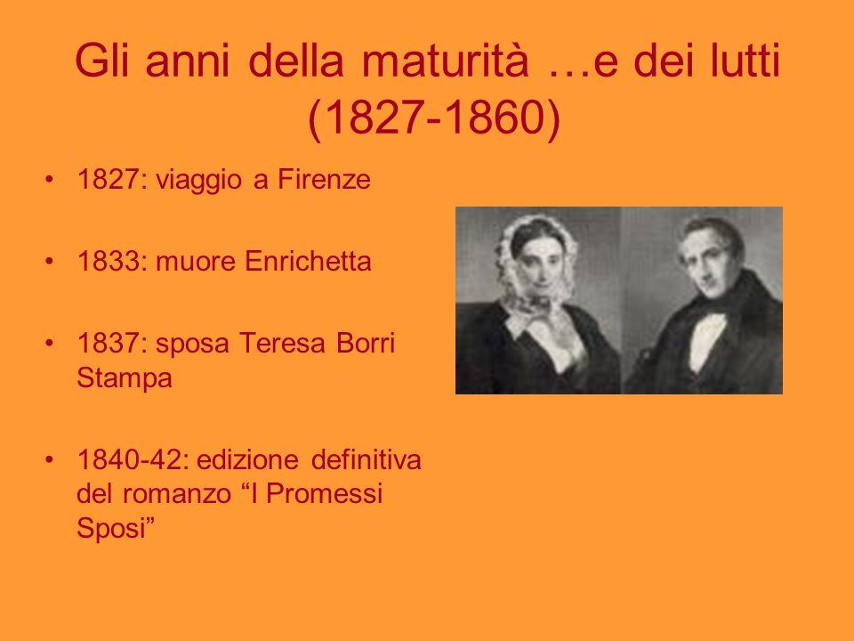 Gli anni della maturità …e dei lutti (1827-1860) 1827: viaggio a Firenze 1833: muore Enrichetta 1837: sposa Teresa Borri Stampa 1840-42: edizione defi