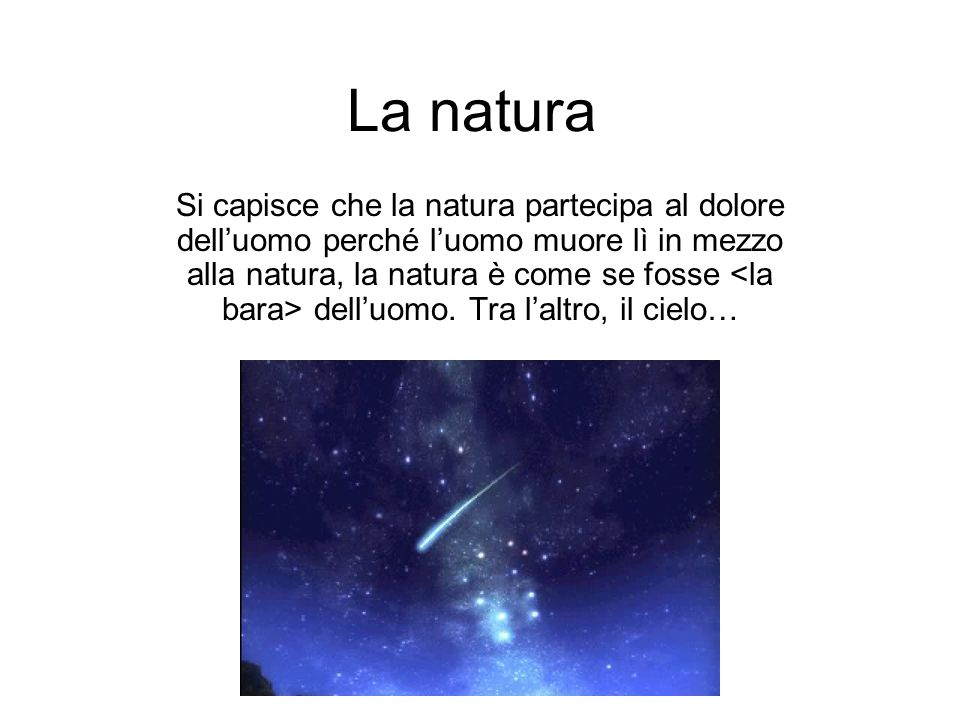 La natura Si capisce che la natura partecipa al dolore delluomo perché luomo muore lì in mezzo alla natura, la natura è come se fosse delluomo.
