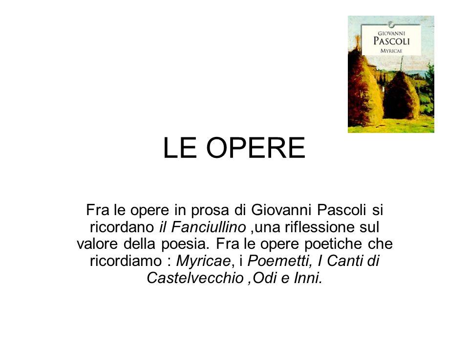 LE OPERE Fra le opere in prosa di Giovanni Pascoli si ricordano il Fanciullino,una riflessione sul valore della poesia.