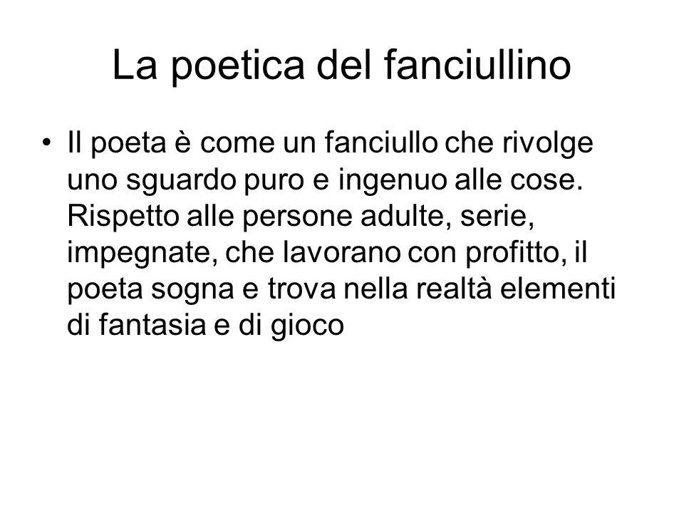 La poetica del fanciullino Il poeta è come un fanciullo che rivolge uno sguardo puro e ingenuo alle cose.