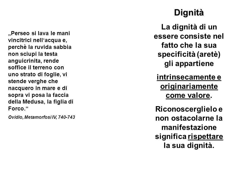 Dignità La dignità di un essere consiste nel fatto che la sua specificità (aretè) gli appartiene intrinsecamente e originariamente come valore.
