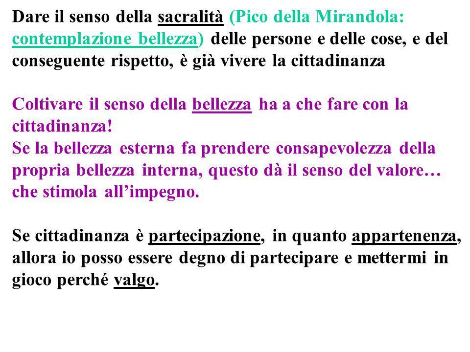 Dare il senso della sacralità (Pico della Mirandola: contemplazione bellezza) delle persone e delle cose, e del conseguente rispetto, è già vivere la cittadinanza Coltivare il senso della bellezza ha a che fare con la cittadinanza.