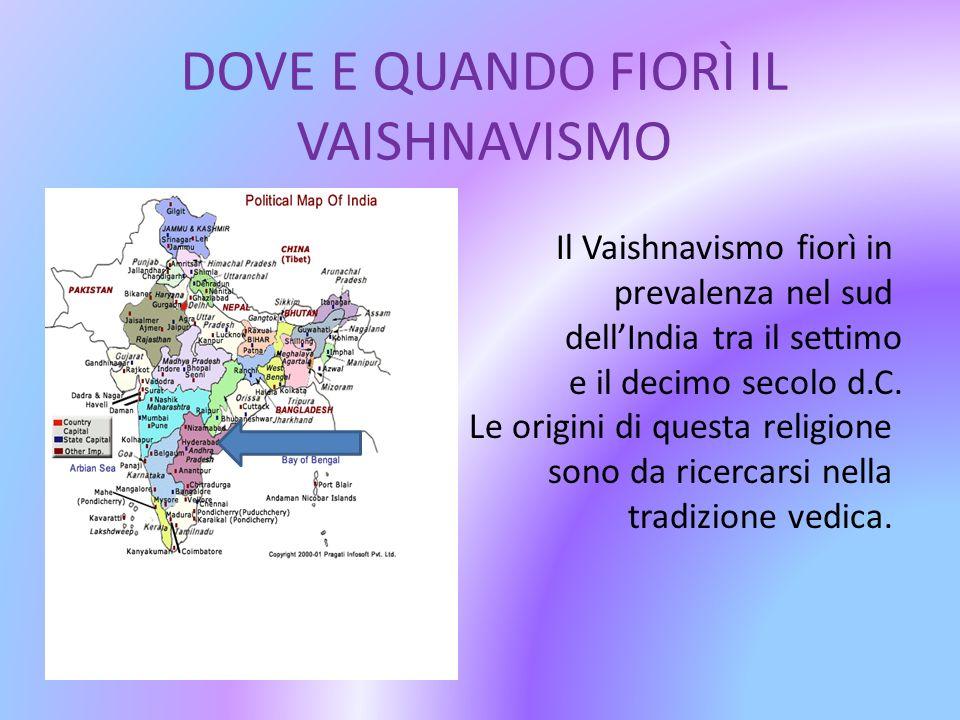 DOVE E QUANDO FIORÌ IL VAISHNAVISMO Il Vaishnavismo fiorì in prevalenza nel sud dellIndia tra il settimo e il decimo secolo d.C. Le origini di questa
