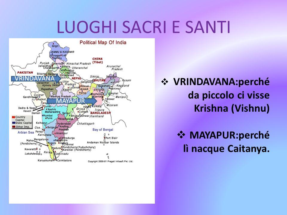 LUOGHI SACRI E SANTI VRINDAVANA:perché da piccolo ci visse Krishna (Vishnu) MAYAPUR:perché lì nacque Caitanya. VRINDAVANA MAYAPUR