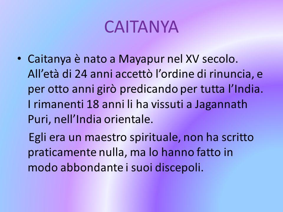 CAITANYA Caitanya è nato a Mayapur nel XV secolo. Alletà di 24 anni accettò lordine di rinuncia, e per otto anni girò predicando per tutta lIndia. I r
