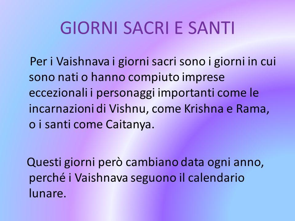 GIORNI SACRI E SANTI Per i Vaishnava i giorni sacri sono i giorni in cui sono nati o hanno compiuto imprese eccezionali i personaggi importanti come l