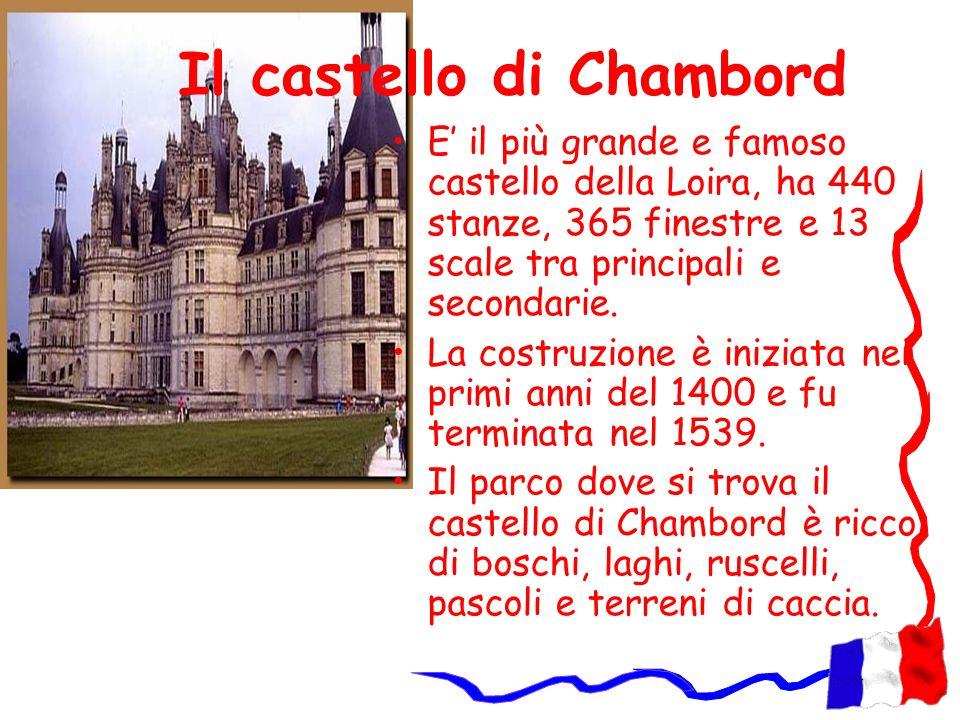 Il castello di Chambord E il più grande e famoso castello della Loira, ha 440 stanze, 365 finestre e 13 scale tra principali e secondarie. La costruzi