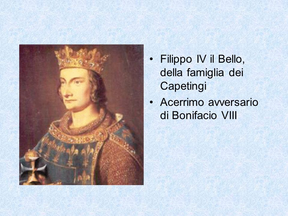 Filippo IV il Bello, della famiglia dei Capetingi Acerrimo avversario di Bonifacio VIII