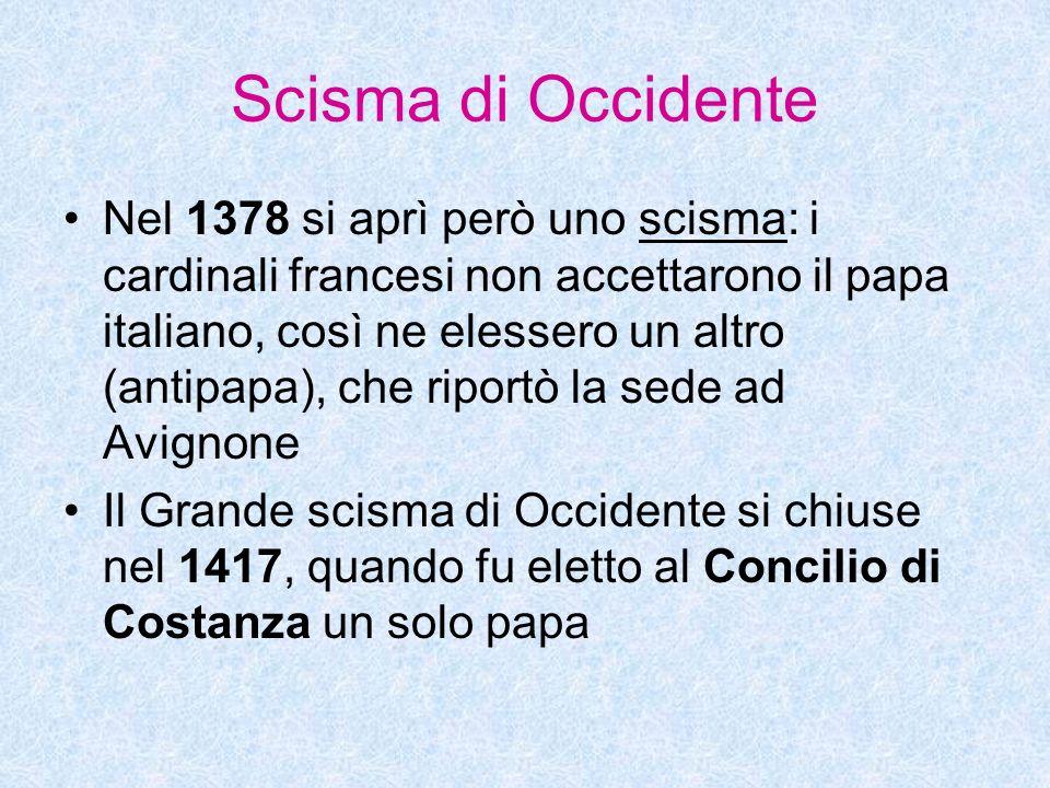 Scisma di Occidente Nel 1378 si aprì però uno scisma: i cardinali francesi non accettarono il papa italiano, così ne elessero un altro (antipapa), che