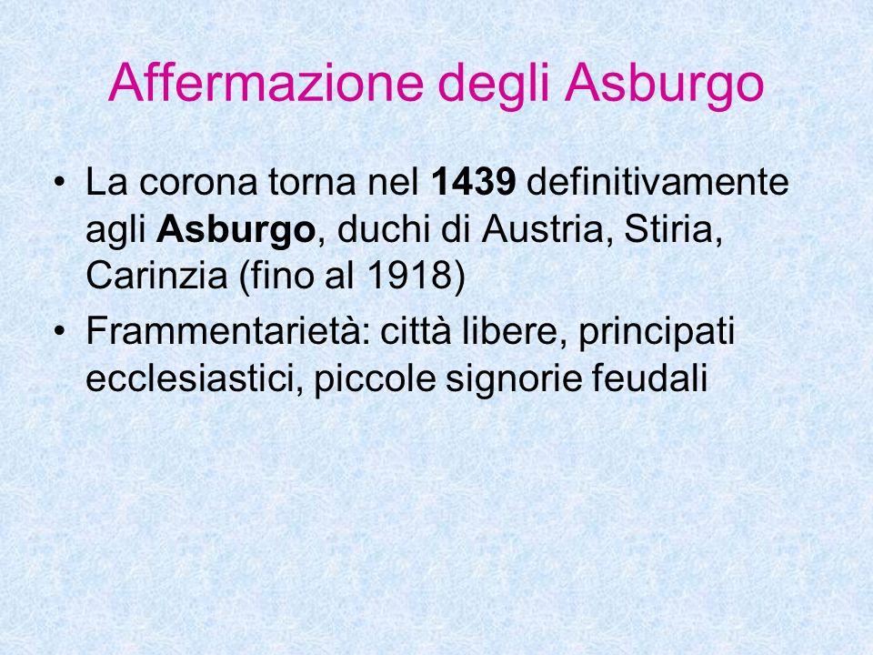 Affermazione degli Asburgo La corona torna nel 1439 definitivamente agli Asburgo, duchi di Austria, Stiria, Carinzia (fino al 1918) Frammentarietà: ci
