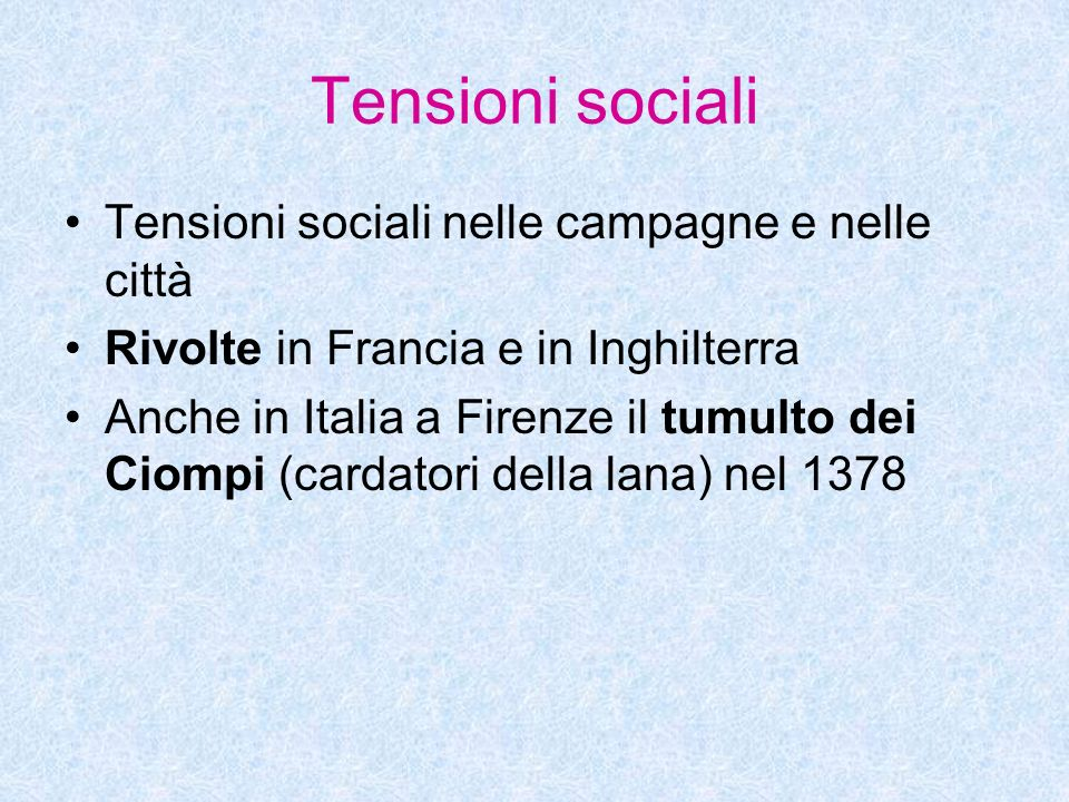 Tensioni sociali Tensioni sociali nelle campagne e nelle città Rivolte in Francia e in Inghilterra Anche in Italia a Firenze il tumulto dei Ciompi (ca