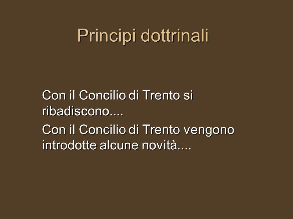 Principi dottrinali Con il Concilio di Trento si ribadiscono.... Con il Concilio di Trento vengono introdotte alcune novità....