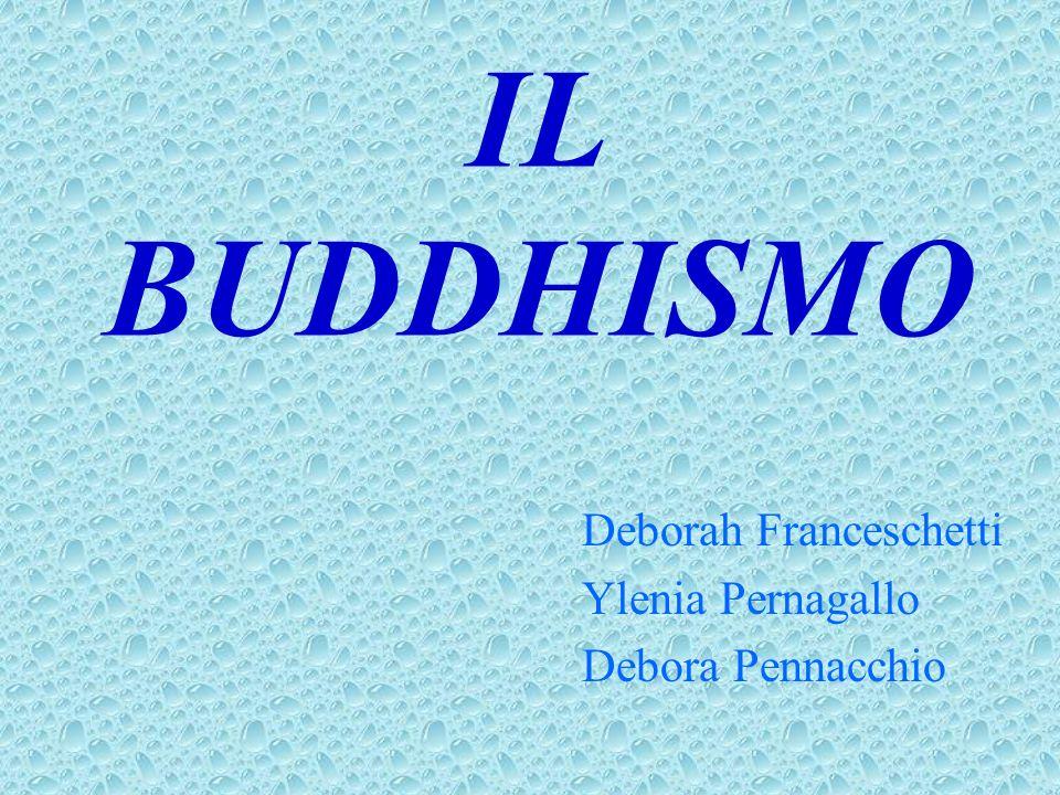 IL BUDDHISMO Deborah Franceschetti Ylenia Pernagallo Debora Pennacchio