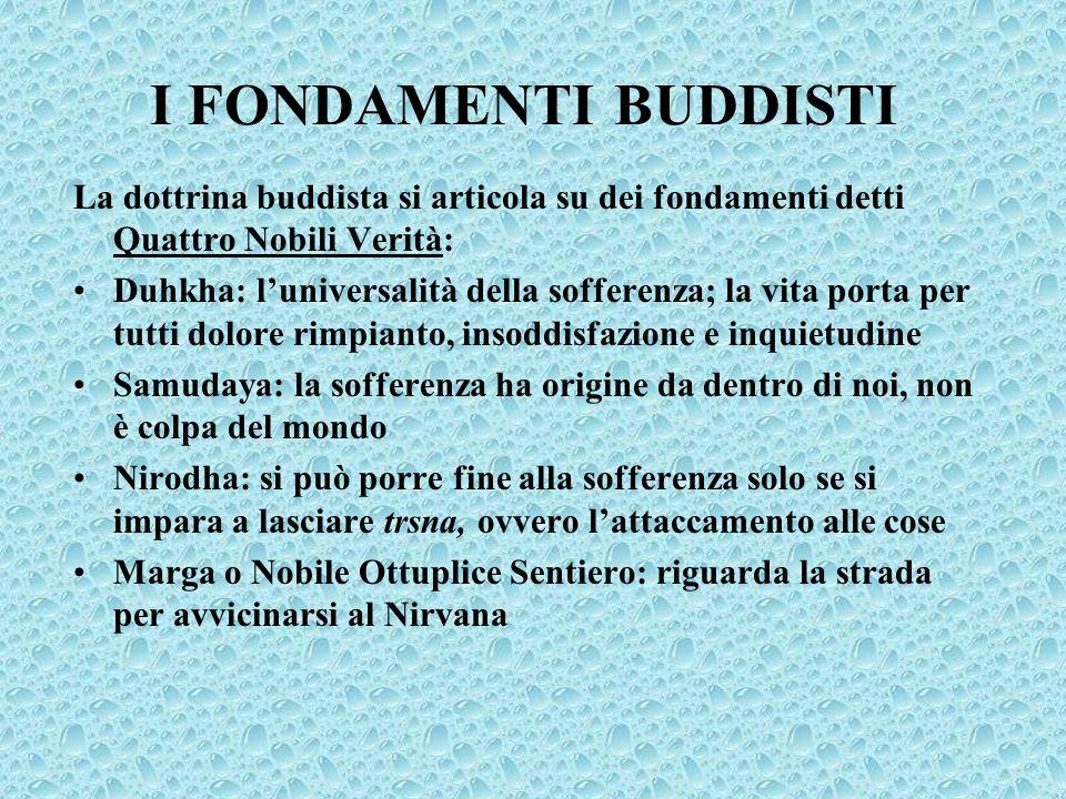 I FONDAMENTI BUDDISTI La dottrina buddista si articola su dei fondamenti detti Quattro Nobili Verità: Duhkha: luniversalità della sofferenza; la vita