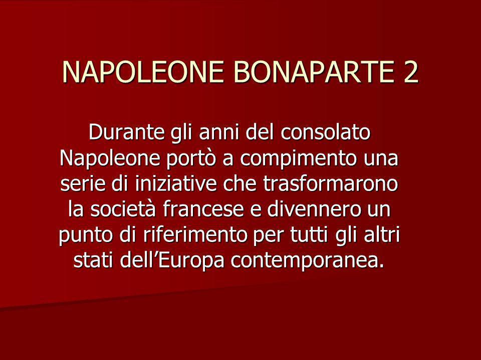 NAPOLEONE BONAPARTE 2 Durante gli anni del consolato Napoleone portò a compimento una serie di iniziative che trasformarono la società francese e dive