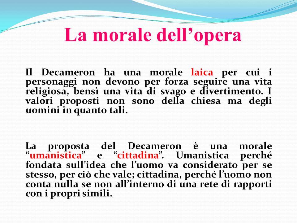 La morale dellopera Il Decameron ha una morale laica per cui i personaggi non devono per forza seguire una vita religiosa, bensì una vita di svago e d