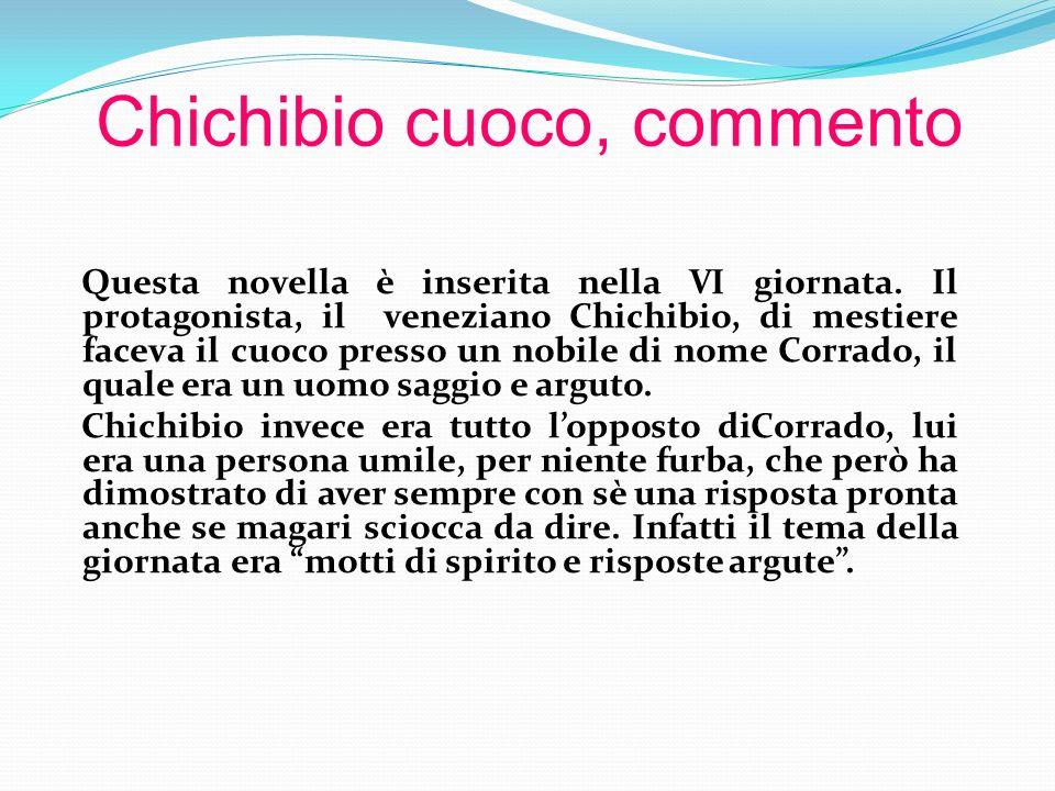 Chichibio cuoco, commento Questa novella è inserita nella VI giornata. Il protagonista, il veneziano Chichibio, di mestiere faceva il cuoco presso un