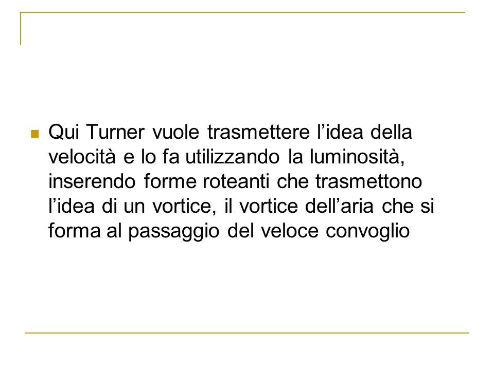 Qui Turner vuole trasmettere lidea della velocità e lo fa utilizzando la luminosità, inserendo forme roteanti che trasmettono lidea di un vortice, il