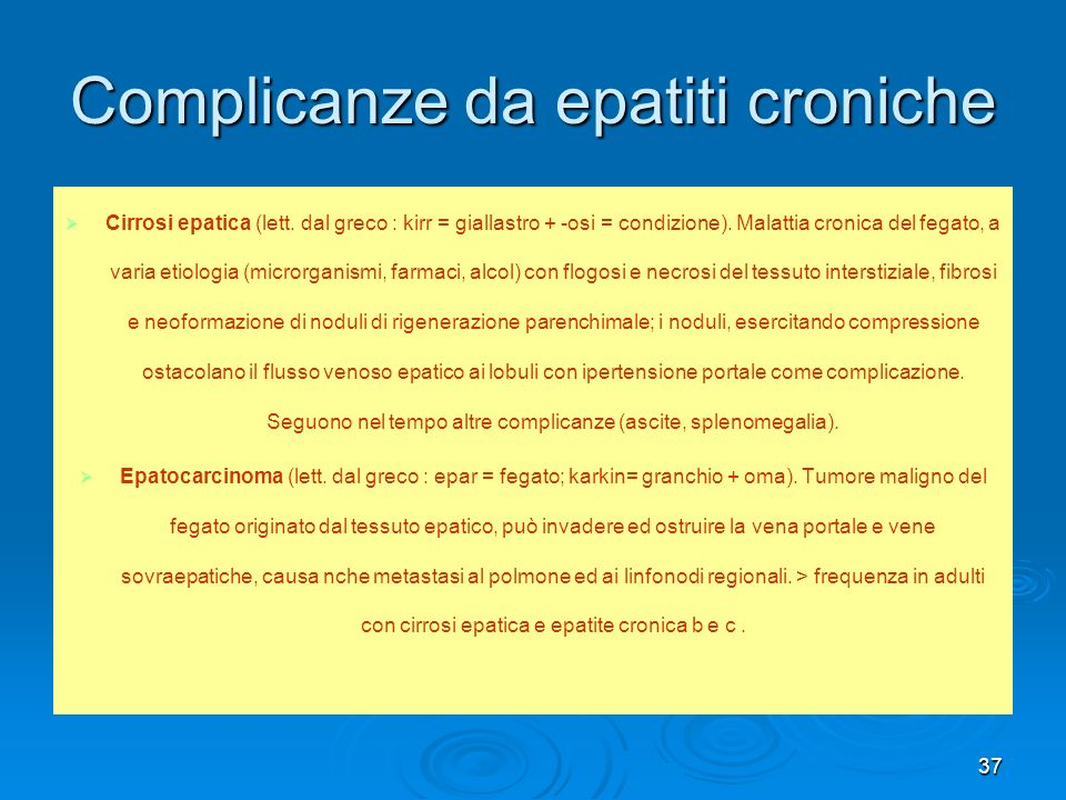 37 Complicanze da epatiti croniche Cirrosi epatica (lett. dal greco : kirr = giallastro + -osi = condizione). Malattia cronica del fegato, a varia eti