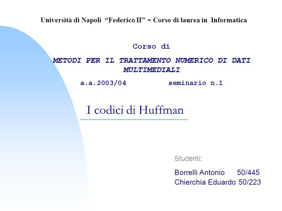 I codici di Huffman Studenti: Borrelli Antonio 50/445 Chierchia Eduardo 50/223 Università di Napoli Federico II - Corso di laurea in Informatica Corso