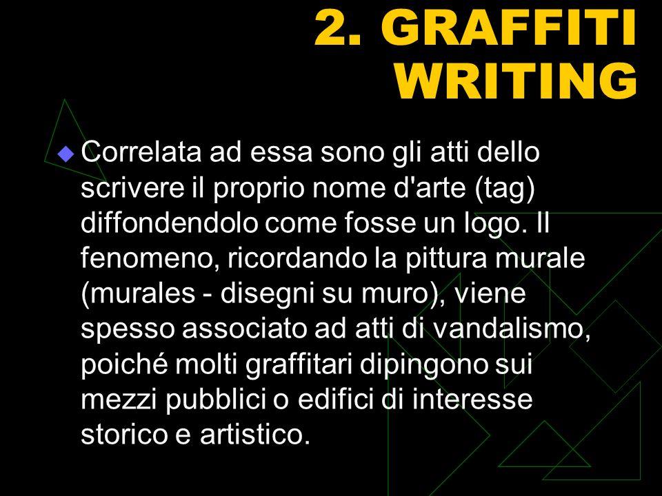 2. GRAFFITI WRITING Correlata ad essa sono gli atti dello scrivere il proprio nome d'arte (tag) diffondendolo come fosse un logo. Il fenomeno, ricorda