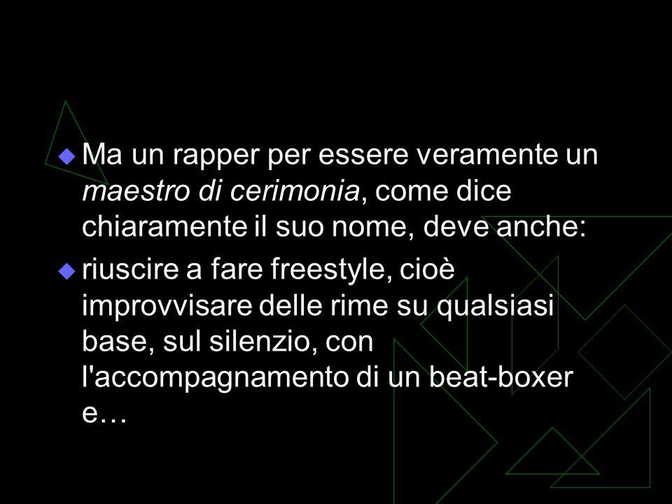 Ma un rapper per essere veramente un maestro di cerimonia, come dice chiaramente il suo nome, deve anche: riuscire a fare freestyle, cioè improvvisare delle rime su qualsiasi base, sul silenzio, con l accompagnamento di un beat-boxer e…