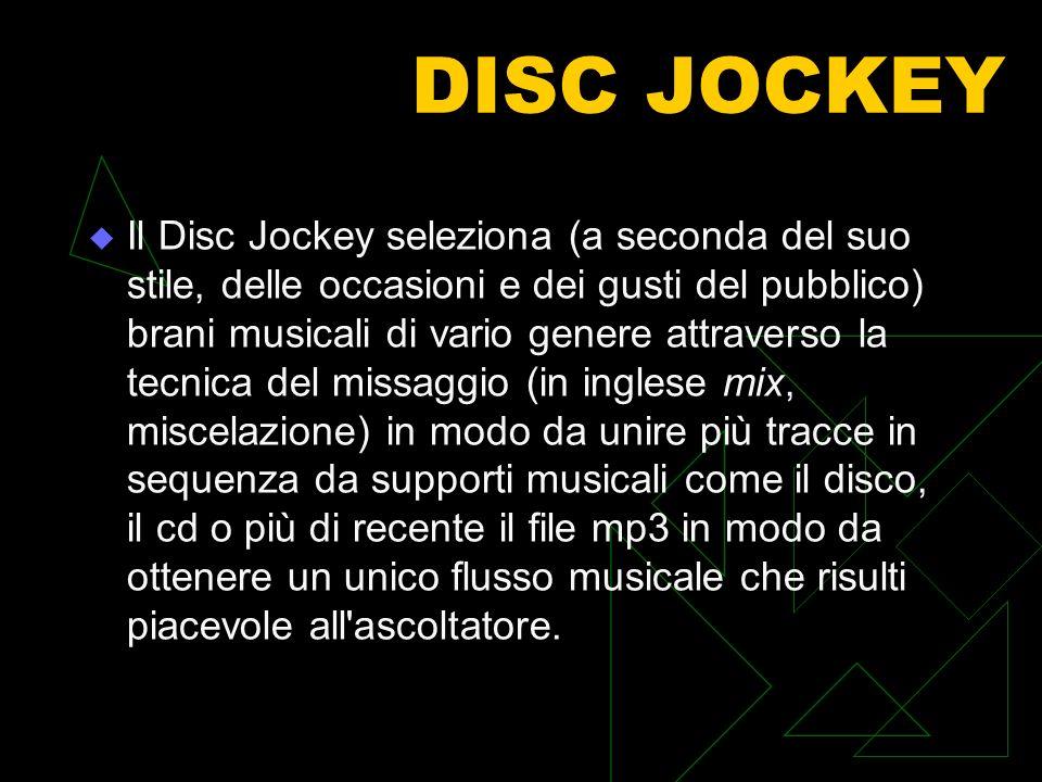 DISC JOCKEY Il Disc Jockey seleziona (a seconda del suo stile, delle occasioni e dei gusti del pubblico) brani musicali di vario genere attraverso la tecnica del missaggio (in inglese mix, miscelazione) in modo da unire più tracce in sequenza da supporti musicali come il disco, il cd o più di recente il file mp3 in modo da ottenere un unico flusso musicale che risulti piacevole all ascoltatore.