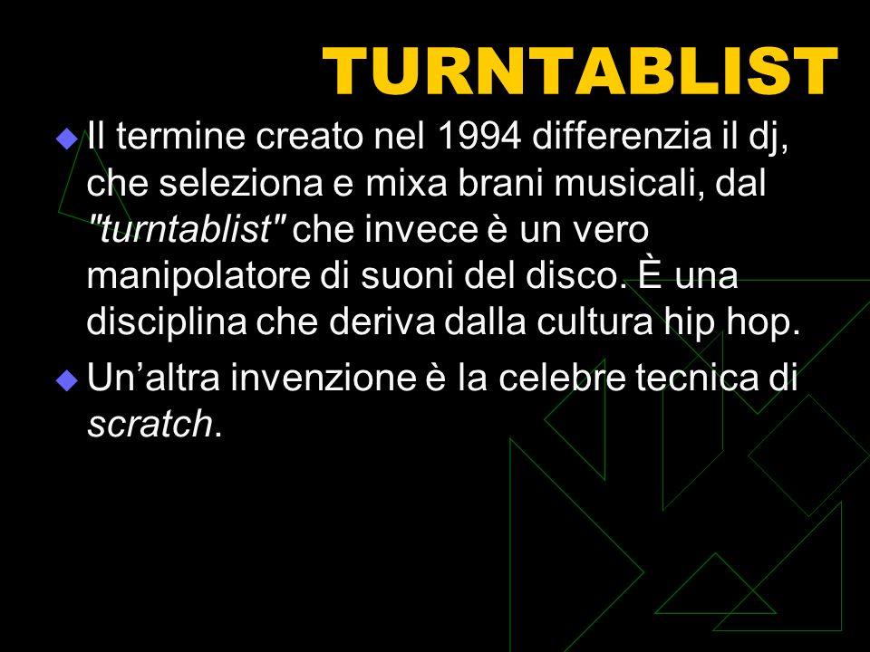 TURNTABLIST Il termine creato nel 1994 differenzia il dj, che seleziona e mixa brani musicali, dal turntablist che invece è un vero manipolatore di suoni del disco.