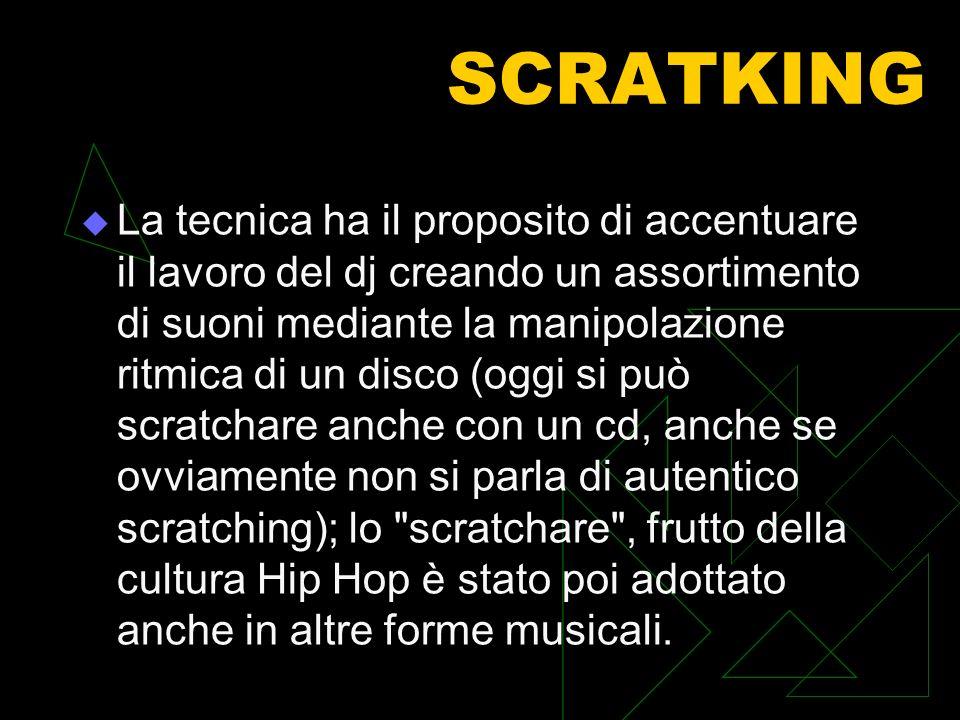 SCRATKING La tecnica ha il proposito di accentuare il lavoro del dj creando un assortimento di suoni mediante la manipolazione ritmica di un disco (oggi si può scratchare anche con un cd, anche se ovviamente non si parla di autentico scratching); lo scratchare , frutto della cultura Hip Hop è stato poi adottato anche in altre forme musicali.