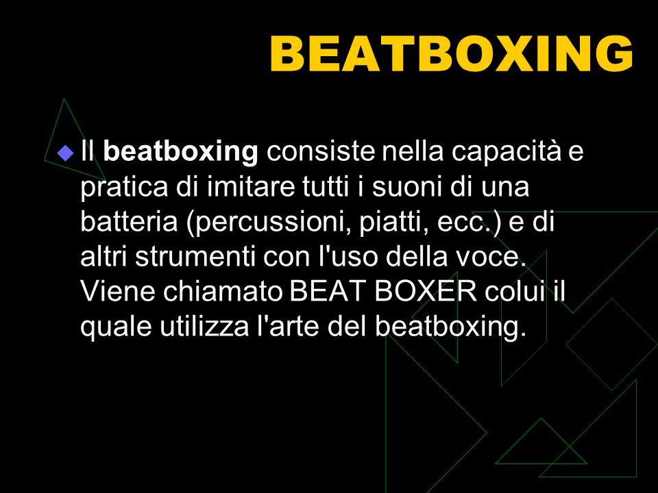 BEATBOXING Il beatboxing consiste nella capacità e pratica di imitare tutti i suoni di una batteria (percussioni, piatti, ecc.) e di altri strumenti con l uso della voce.
