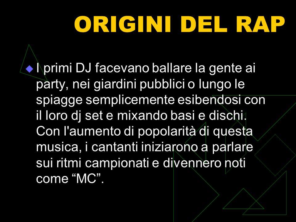 ORIGINI DEL RAP I primi DJ facevano ballare la gente ai party, nei giardini pubblici o lungo le spiagge semplicemente esibendosi con il loro dj set e mixando basi e dischi.