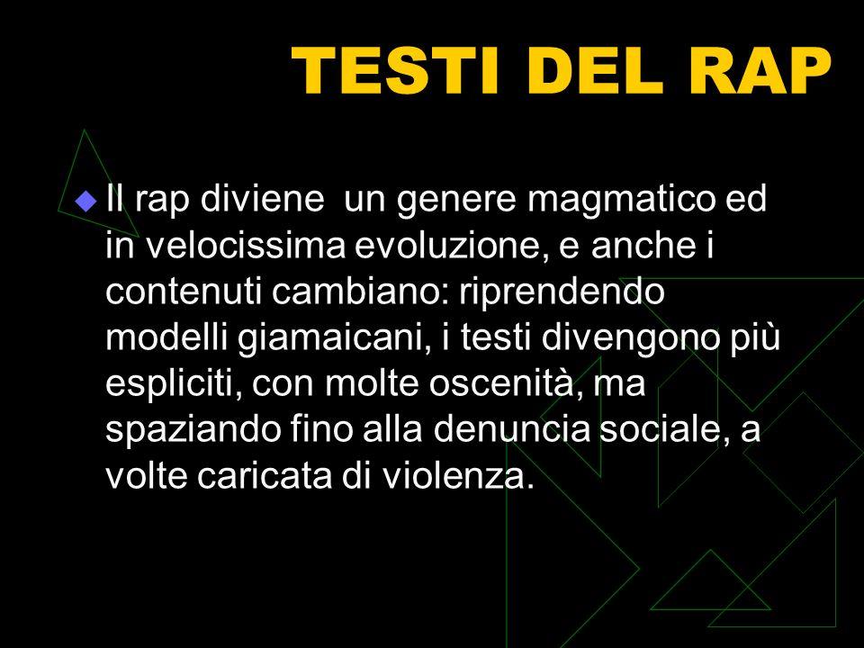 TESTI DEL RAP Il rap diviene un genere magmatico ed in velocissima evoluzione, e anche i contenuti cambiano: riprendendo modelli giamaicani, i testi d
