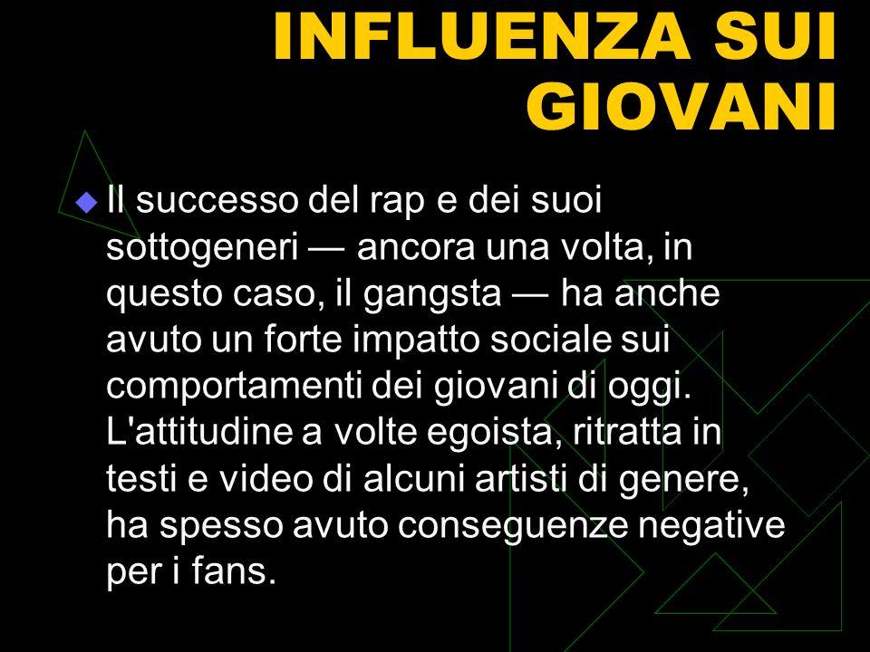 INFLUENZA SUI GIOVANI Il successo del rap e dei suoi sottogeneri ancora una volta, in questo caso, il gangsta ha anche avuto un forte impatto sociale sui comportamenti dei giovani di oggi.