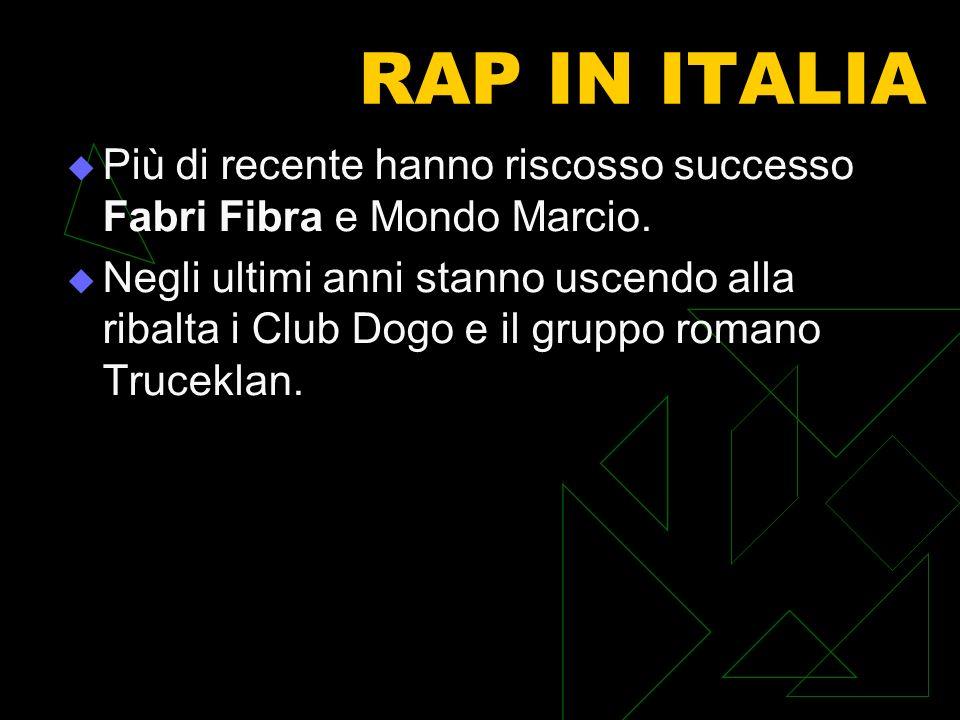RAP IN ITALIA Più di recente hanno riscosso successo Fabri Fibra e Mondo Marcio. Negli ultimi anni stanno uscendo alla ribalta i Club Dogo e il gruppo
