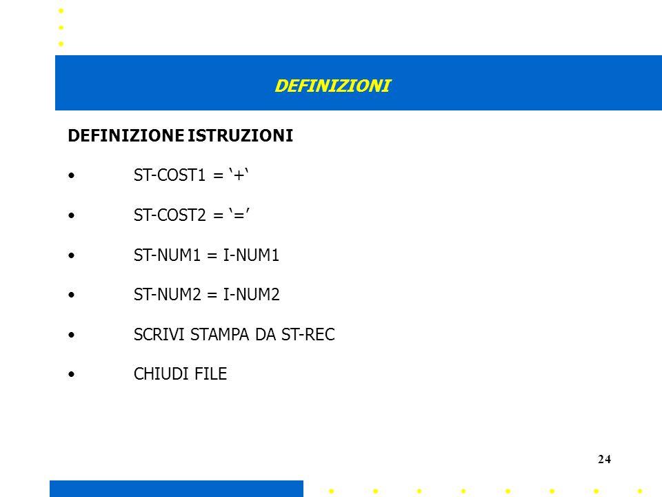 24 DEFINIZIONI DEFINIZIONE ISTRUZIONI ST-COST1 = + ST-COST2 = = ST-NUM1 = I-NUM1 ST-NUM2 = I-NUM2 SCRIVI STAMPA DA ST-REC CHIUDI FILE