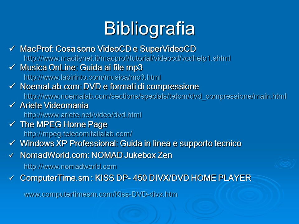 Bibliografia MacProf: Cosa sono VideoCD e SuperVideoCD MacProf: Cosa sono VideoCD e SuperVideoCDhttp://www.macitynet.it/macprof/tutorial/videocd/vcdhelp1.shtml Musica OnLine: Guida ai file mp3 Musica OnLine: Guida ai file mp3http://www.labirinto.com/musica/mp3.html NoemaLab.com: DVD e formati di compressione NoemaLab.com: DVD e formati di compressionehttp://www.noemalab.com/sections/specials/tetcm/dvd_compressione/main.html Ariete Videomania Ariete Videomaniahttp://www.ariete.net/video/dvd.html The MPEG Home Page The MPEG Home Pagehttp://mpeg.telecomitalialab.com/ Windows XP Professional: Guida in linea e supporto tecnico Windows XP Professional: Guida in linea e supporto tecnico NomadWorld.com: NOMAD Jukebox Zen NomadWorld.com: NOMAD Jukebox Zenhttp://www.nomadworld.com ComputerTime.sm : KISS DP- 450 DIVX/DVD HOME PLAYER ComputerTime.sm : KISS DP- 450 DIVX/DVD HOME PLAYERwww.computertimesm.com/Kiss-DVD-divx.htm