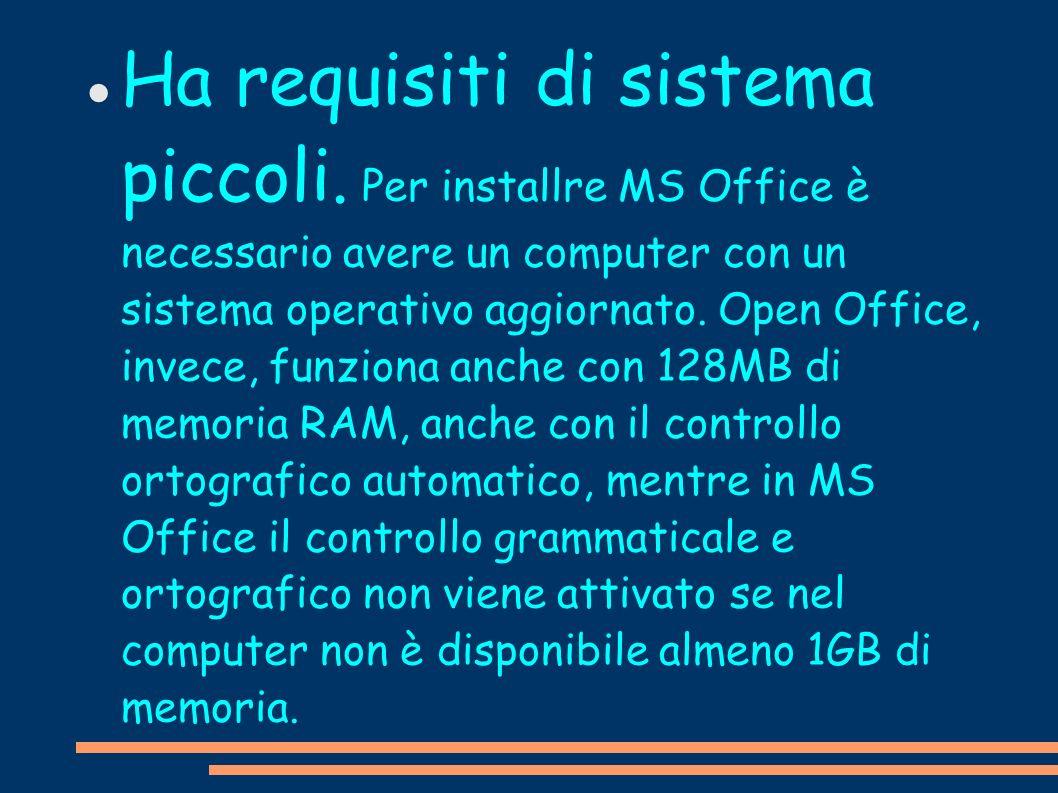 Ha requisiti di sistema piccoli. Per installre MS Office è necessario avere un computer con un sistema operativo aggiornato. Open Office, invece, funz