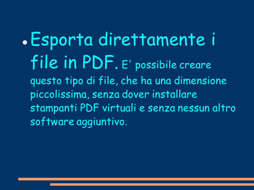 Esporta direttamente i file in PDF. E' possibile creare questo tipo di file, che ha una dimensione piccolissima, senza dover installare stampanti PDF
