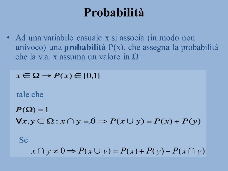 Probabilità Ad una variabile casuale x si associa (in modo non univoco) una probabilità P(x), che assegna la probabilità che la v.a. x assuma un valor