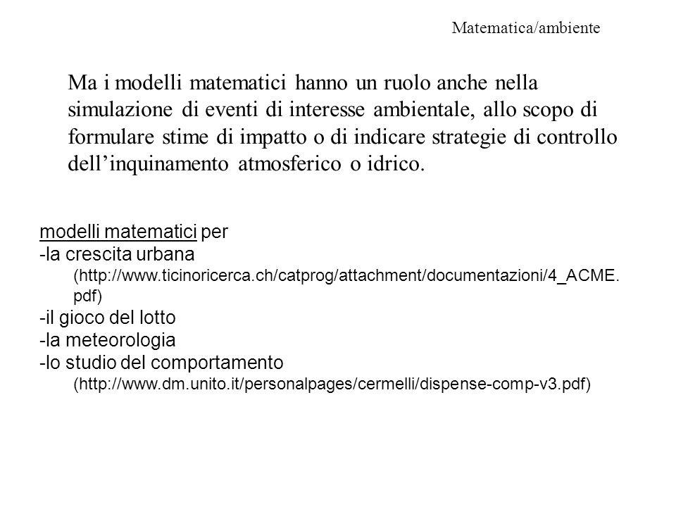 Matematica/ambiente Ma i modelli matematici hanno un ruolo anche nella simulazione di eventi di interesse ambientale, allo scopo di formulare stime di