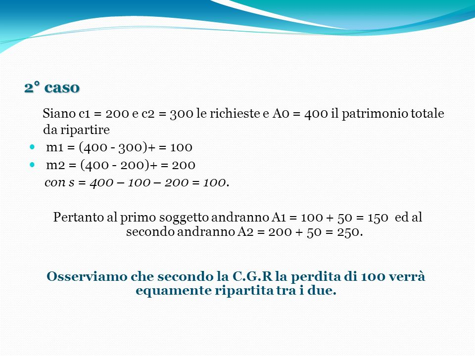 2° caso Siano c1 = 200 e c2 = 300 le richieste e A0 = 400 il patrimonio totale da ripartire m1 = (400 - 300)+ = 100 m2 = (400 - 200)+ = 200 con s = 400 – 100 – 200 = 100.