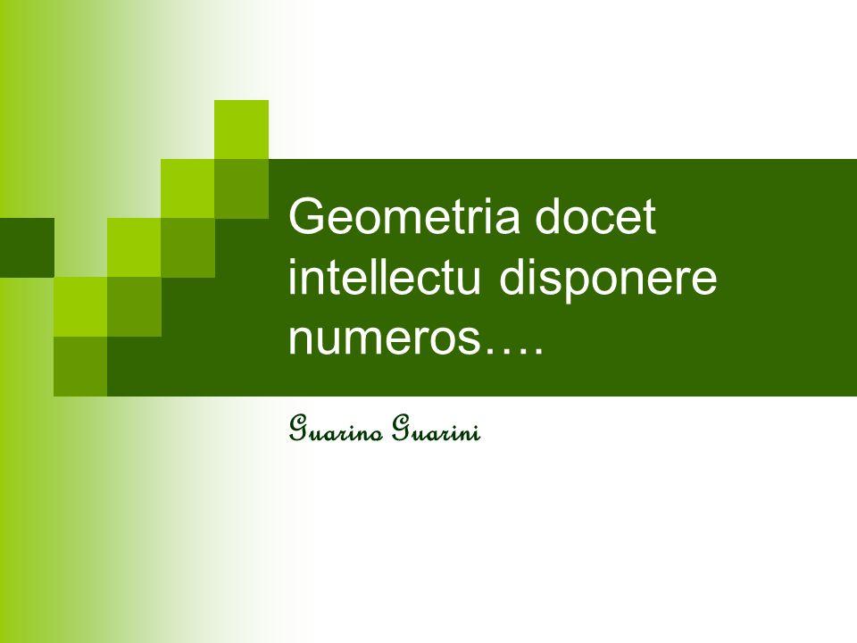 La geometria insegna a disporre i numeri dellintelletto attraverso un certo genere di argomentazioni, che permette di trovare altre verità: insegna a disporre le misure ad ordinarle in tal modo che da una, attraverso argomentazioni dellintelletto, altre se ne trovino.