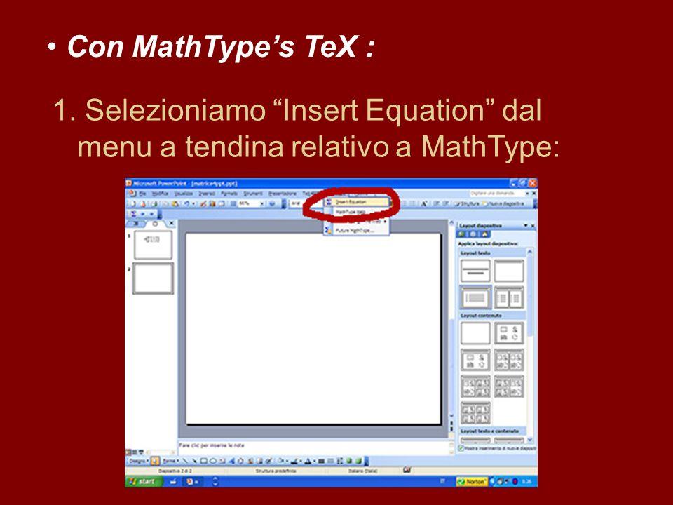 Con MathTypes TeX : 1. Selezioniamo Insert Equation dal menu a tendina relativo a MathType: