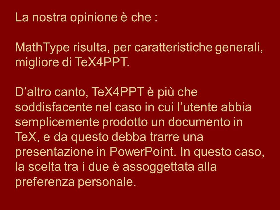 La nostra opinione è che : MathType risulta, per caratteristiche generali, migliore di TeX4PPT. Daltro canto, TeX4PPT è più che soddisfacente nel caso