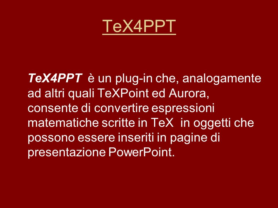 TeX4PPT TeX4PPT è un plug-in che, analogamente ad altri quali TeXPoint ed Aurora, consente di convertire espressioni matematiche scritte in TeX in ogg