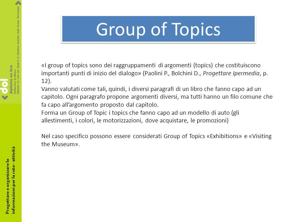 Group of Topics «I group of topics sono dei raggruppamenti di argomenti (topics) che costituiscono importanti punti di inizio del dialogo» (Paolini P., Bolchini D., Progettare Ipermedia, p.