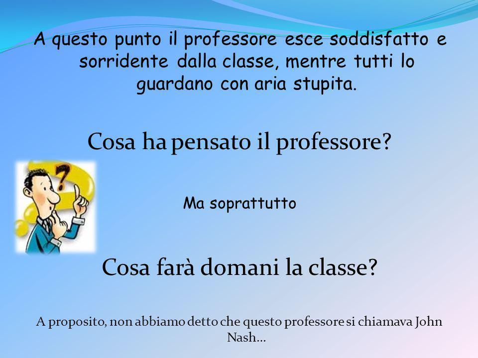 A questo punto il professore esce soddisfatto e sorridente dalla classe, mentre tutti lo guardano con aria stupita. Cosa ha pensato il professore? Ma
